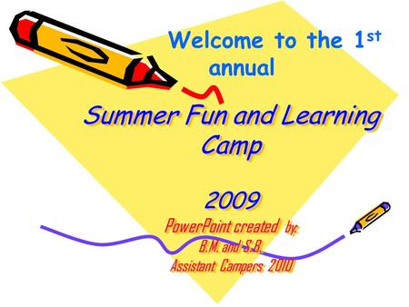 Summer Fun and Learning Camp 2009 PowerPoint created by: B.M. and S.B. Assistant Campers 2010 Welcome to the 1 st annual.