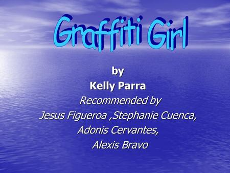 By Kelly Parra Recommended by Recommended by Jesus Figueroa,Stephanie Cuenca, Adonis Cervantes, Alexis Bravo Alexis Bravo.