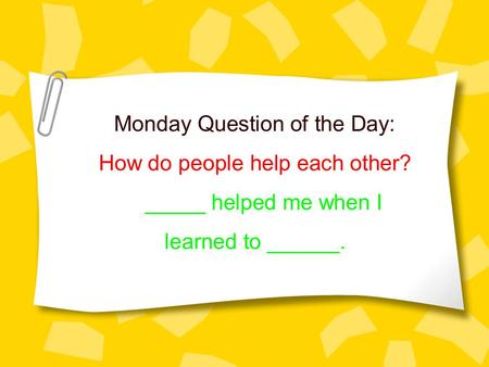 Monday Question of the Day: How do people help each other? _____ helped me when I learned to ______.