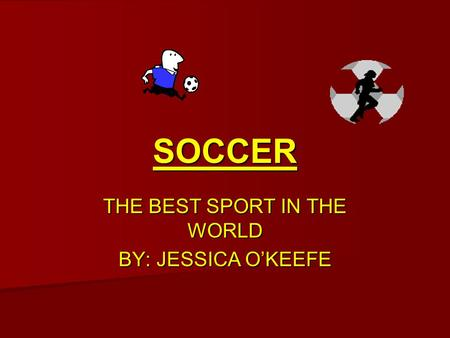 SOCCER THE BEST SPORT IN THE WORLD BY: JESSICA O'KEEFE.
