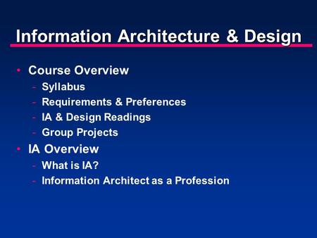 Information Architecture & Design Course Overview -Syllabus -Requirements & Preferences -IA & Design Readings -Group Projects IA Overview -What is IA?