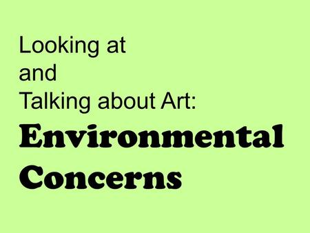Looking at and Talking about Art: Environmental Concerns.