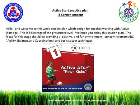 Ontario Soccer Association Grassroots Development 1 Active Start practice plan 4 Corner concept Hello, and welcome to this week session plan which design.
