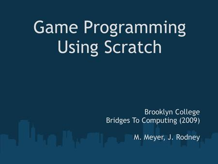 Game Programming Using Scratch Brooklyn College Bridges To Computing (2009) M. Meyer, J. Rodney.