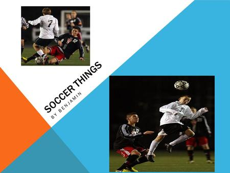 SOCCER THINGS BY BENJAMIN. WHAT YOU NEED TO PLAY  Just to tell you that there are only two things that you need to play.  The two things that you need.