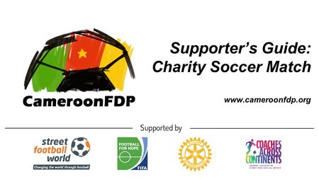 Supporter's Guide: Charity Soccer Match www.cameroonfdp.org.