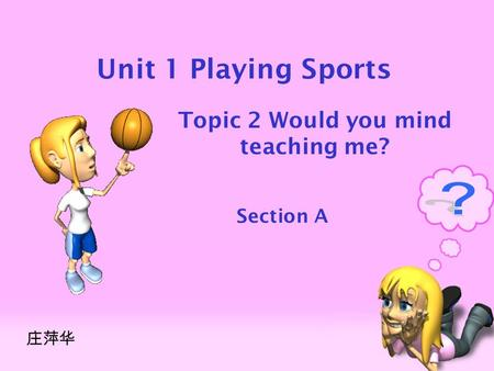 Unit 1 Playing Sports Topic 2 Would you mind teaching me? Section A 庄萍华.