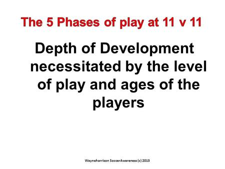 Depth of Development necessitated by the level of play and ages of the players Wayneharrison SoccerAwareness (c) 2013.