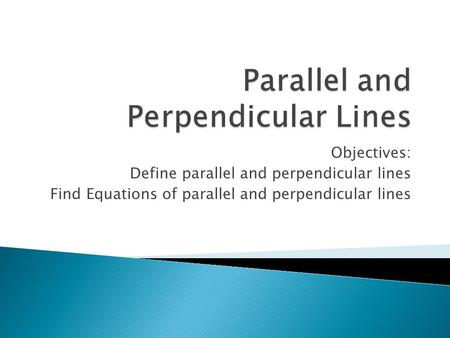 Objectives: Define parallel and perpendicular lines Find Equations of parallel and perpendicular lines.