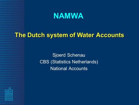 The Dutch system of Water Accounts NAMWA The Dutch system of Water Accounts Sjoerd Schenau CBS (Statistics Netherlands) National Accounts.