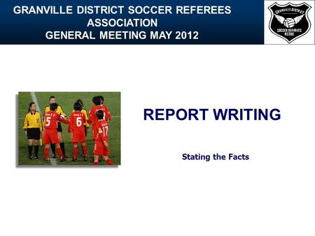 GRANVILLE DISTRICT SOCCER REFEREES ASSOCIATION GENERAL MEETING MAY 2012 REPORT WRITING Stating the Facts.