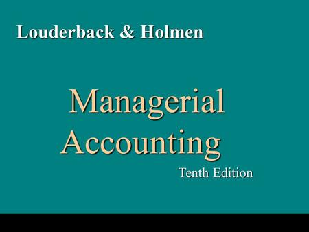 1-1 Managerial Accounting Managerial Accounting Tenth Edition Louderback & Holmen.