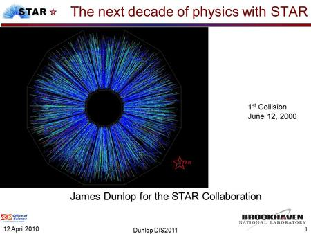 The next decade of physics with STAR James Dunlop for the STAR Collaboration 1 1 st Collision June 12, 2000 12 April 2010 Dunlop DIS2011.