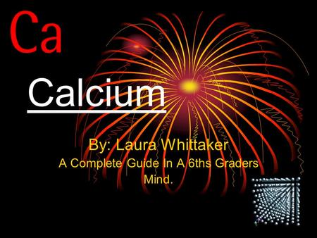 Calcium By: Laura Whittaker A Complete Guide In A 6ths Graders Mind.