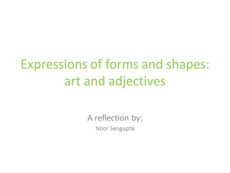 Expressions of forms and shapes:​ art and adjectives A reflection by: Noor Sengupta.