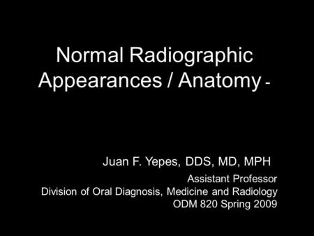 Juan F. Yepes, DDS, MD Normal Radiographic Appearances / Anatomy Normal Radiographic Appearances / Anatomy - Juan F. Yepes, DDS, MD, MPH Assistant Professor.