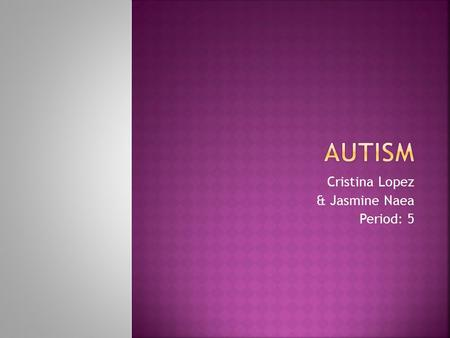 "Cristina Lopez & Jasmine Naea Period: 5. 1 in 150 American children have autism. He/she is NOT ""autistic""."