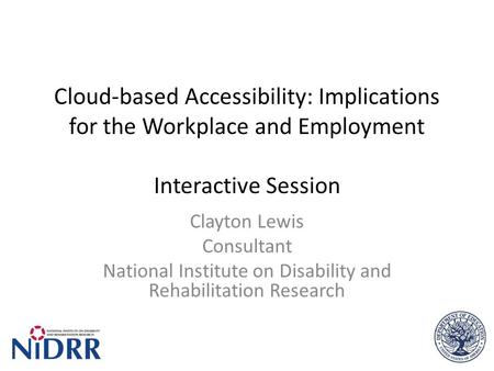 Cloud-based Accessibility: Implications for the Workplace and Employment Interactive Session Clayton Lewis Consultant National Institute on Disability.