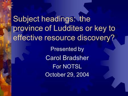 Subject headings: the province of Luddites or key to effective resource discovery? Presented by Carol Bradsher For NOTSL October 29, 2004.