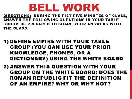 BELL WORK DIRECTIONS: DURING THE FIST FIVE MINUTES OF CLASS, ANSWER THE FOLLOWING QUESTIONS IN YOUR TABLE GROUP. BE PREPARED TO SHARE YOUR ANSWERS WITH.