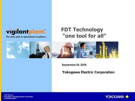 "Copyright © Yokogawa Electric Corporation FDT Technology ""one tool for all"" September 26, 2006 Yokogawa Electric Corporation."