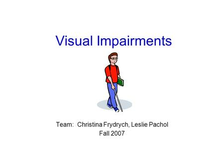 Visual Impairments Team: Christina Frydrych, Leslie Pachol Fall 2007.