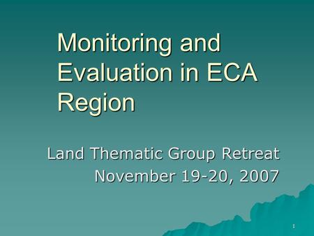 1 Monitoring and Evaluation in ECA Region Land Thematic Group Retreat November 19-20, 2007.