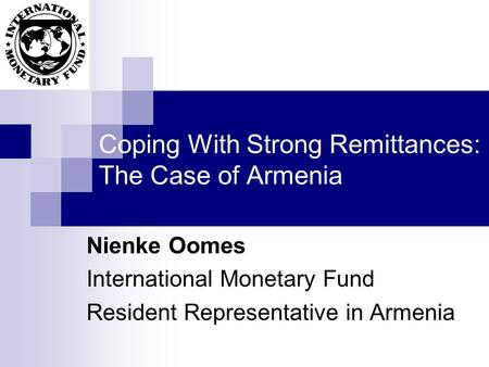 Coping With Strong Remittances: The Case of Armenia Nienke Oomes International Monetary Fund Resident Representative in Armenia.