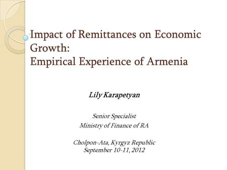 Impact of Remittances on Economic Growth: Empirical Experience of Armenia Lily Karapetyan Senior Specialist Ministry of Finance of RA Cholpon-Ata, Kyrgyz.