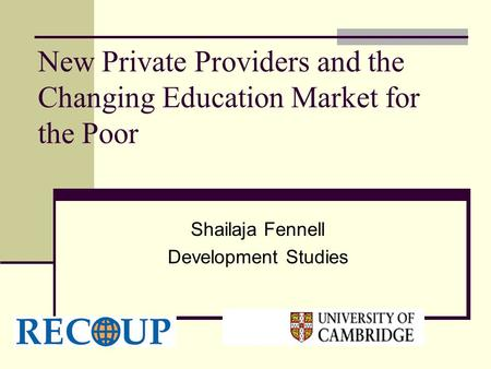 New Private Providers and the Changing Education Market for the Poor Shailaja Fennell Development Studies.