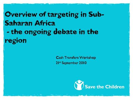Overview of targeting in Sub- Saharan Africa - the ongoing debate in the region Cash Transfers Workshop 21 st September 2010.