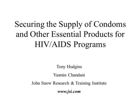 Securing the Supply of Condoms and Other Essential Products for HIV/AIDS Programs Tony Hudgins Yasmin Chandani John Snow Research & Training Institute.