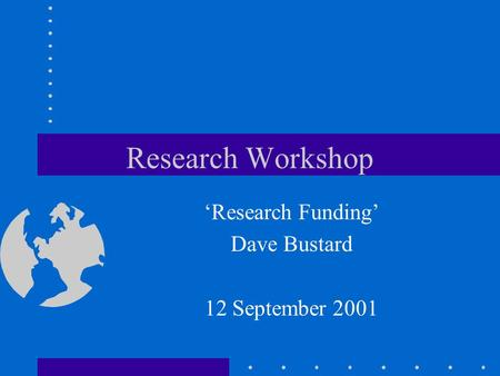 Research Workshop 'Research Funding' Dave Bustard 12 September 2001.