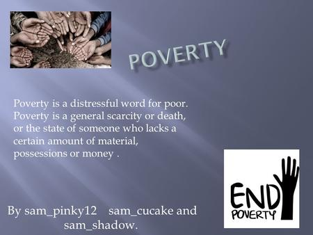 By sam_pinky12 sam_cucake and sam_shadow. Poverty is a distressful word for poor. Poverty is a general scarcity or death, or the state of someone who lacks.