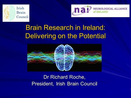 Brain Research in Ireland: Delivering on the Potential Dr Richard Roche, President, Irish Brain Council.