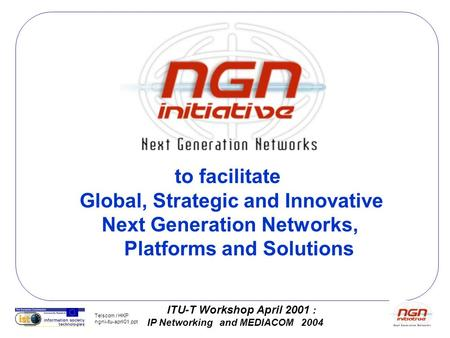 ITU-T Workshop April 2001 : IP Networking and MEDIACOM 2004 Telscom / HKP ngni-itu-april01.ppt to facilitate Global, Strategic and Innovative Next Generation.