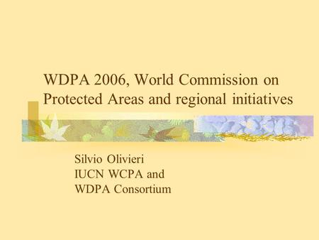 WDPA 2006, World Commission on Protected Areas and regional initiatives Silvio Olivieri IUCN WCPA and WDPA Consortium.