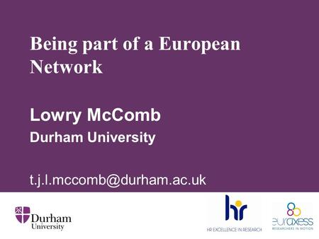 Being part of a European Network Lowry McComb Durham University