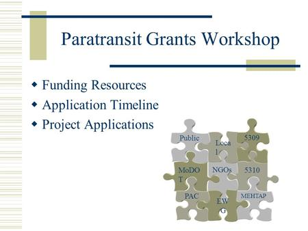 Paratransit Grants Workshop  Funding Resources  Application Timeline  Project Applications 5310 MEHTAP NGOs MoDO T PAC Loca l 5309 Public EW G.