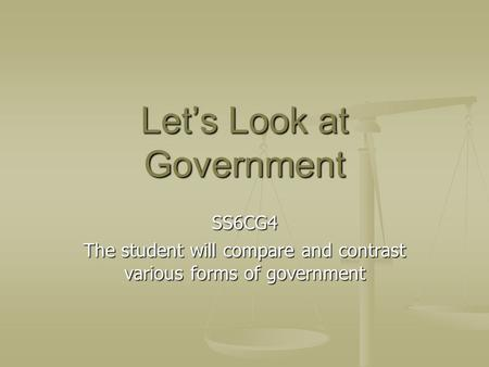 Let's Look at Government SS6CG4 The student will compare and contrast various forms of government.