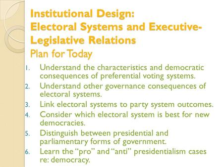 Institutional Design: Electoral Systems and Executive- Legislative Relations Plan for Today 1. Understand the characteristics and democratic consequences.