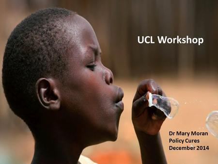 UCL Workshop Dr Mary Moran Policy Cures December 2014.