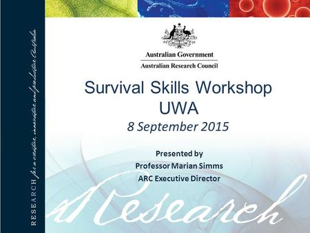 Survival Skills Workshop UWA 8 September 2015 Presented by Professor Marian Simms ARC Executive Director.