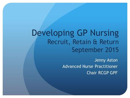 Developing GP Nursing Recruit, Retain & Return September 2015 Jenny Aston Advanced Nurse Practitioner Chair RCGP GPF.