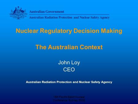 15th Pacific Basin Nuclear Conference, Sydney, 2006 Nuclear Regulatory Decision Making The Australian Context John Loy CEO Australian Radiation Protection.