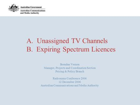A. Unassigned TV Channels B. Expiring Spectrum Licences Brendan Vernon Manager, Projects and Coordination Section Pricing & Policy Branch Radcomms Conference.