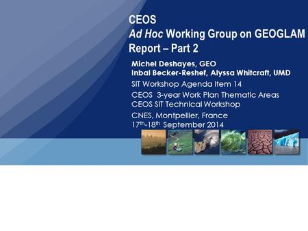 CEOS Ad Hoc Working Group on GEOGLAM Report – Part 2 Michel Deshayes, GEO Inbal Becker-Reshef, Alyssa Whitcraft, UMD SIT Workshop Agenda Item 14 CEOS 3-year.