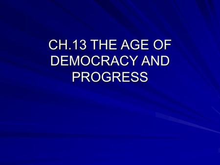 CH.13 THE AGE OF DEMOCRACY AND PROGRESS. BRITAIN ADOPTS DEMOCRATIC REFORMS BRITISH PARLIAMENT FORMS: –HOUSE OF LORDS: INHERIT OR APPOINTED –HOUSE OF COMMONS: