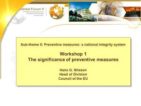 Sub-theme 5: Workshop 1 The significance of preventive measures Hans G. Nilsson Sub-theme 5: Preventive measures: a national integrity system Workshop.