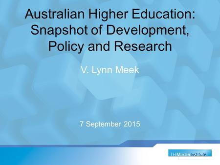 Australian Higher Education: Snapshot of Development, Policy and Research V. Lynn Meek 7 September 2015.
